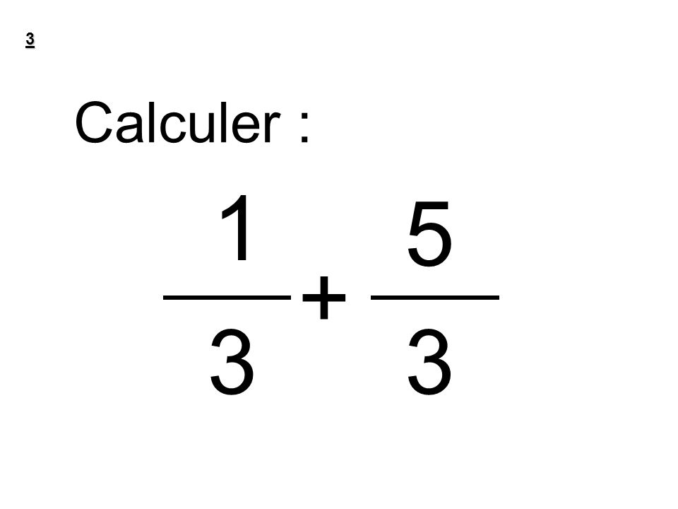 3 Calculer : 1 5 + 3 3