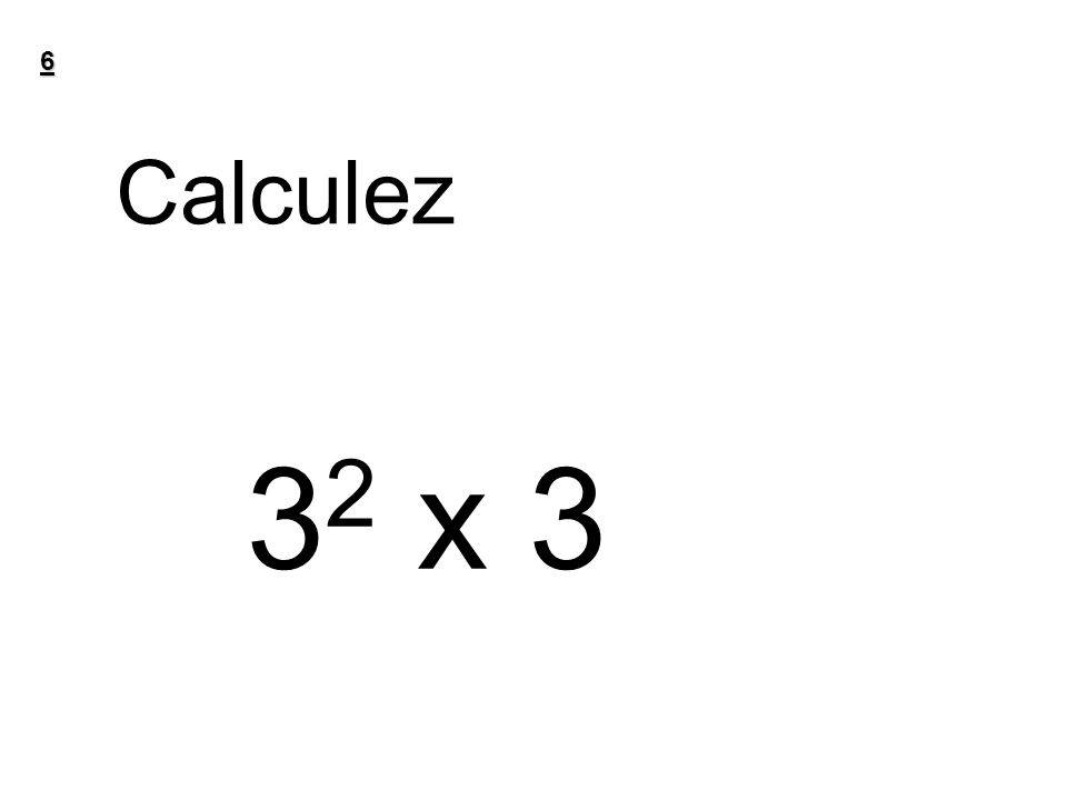 6 Calculez 32 x 3