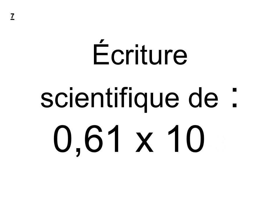 Écriture scientifique de : 0,61 x 10-3