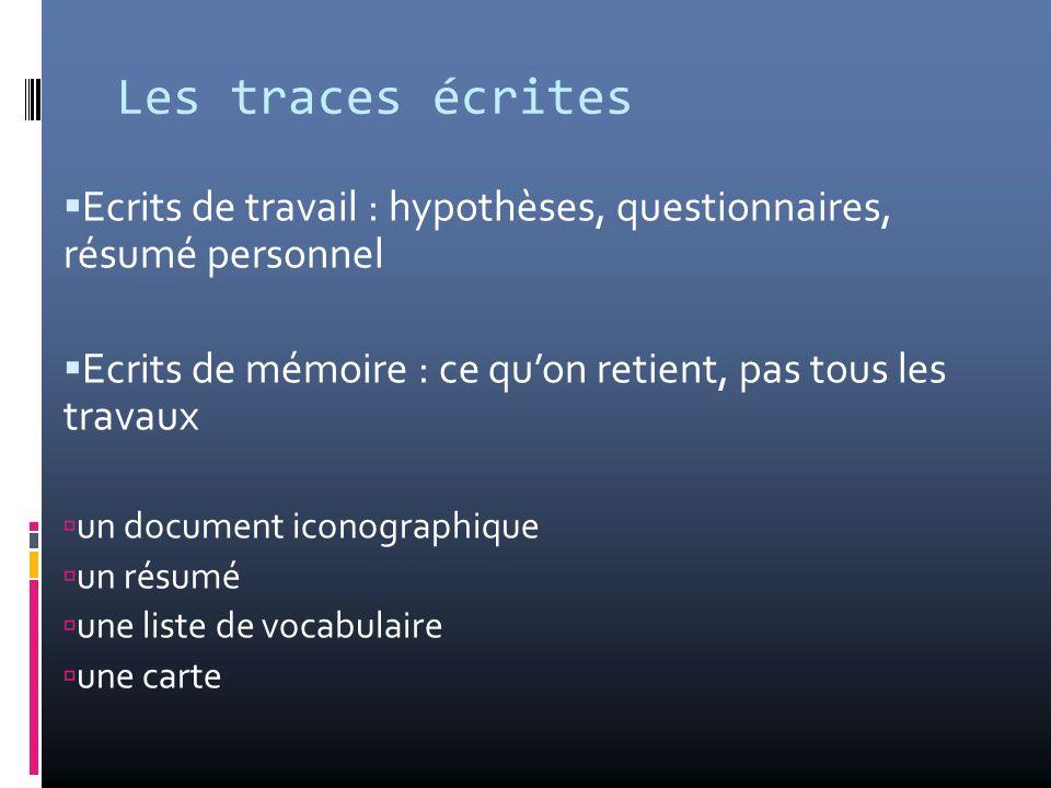 Les traces écrites Ecrits de travail : hypothèses, questionnaires, résumé personnel. Ecrits de mémoire : ce qu'on retient, pas tous les travaux.