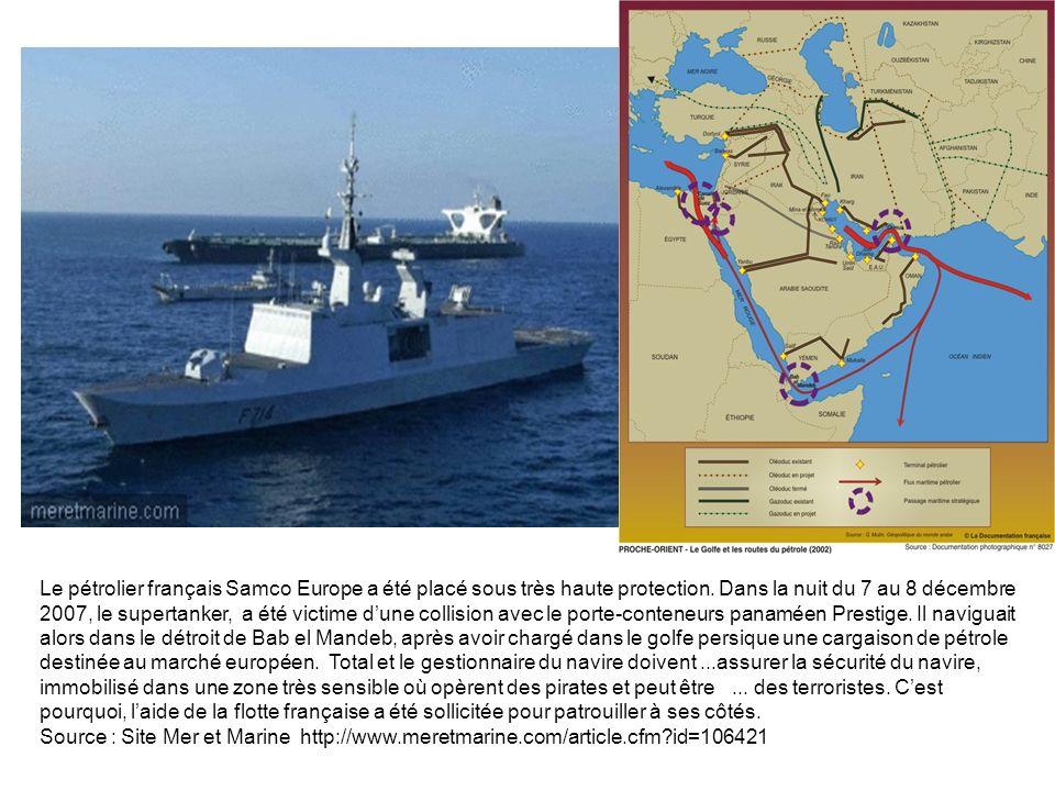 Le pétrolier français Samco Europe a été placé sous très haute protection. Dans la nuit du 7 au 8 décembre 2007, le supertanker, a été victime d'une collision avec le porte-conteneurs panaméen Prestige. Il naviguait alors dans le détroit de Bab el Mandeb, après avoir chargé dans le golfe persique une cargaison de pétrole destinée au marché européen. Total et le gestionnaire du navire doivent ...assurer la sécurité du navire, immobilisé dans une zone très sensible où opèrent des pirates et peut être ... des terroristes. C'est pourquoi, l'aide de la flotte française a été sollicitée pour patrouiller à ses côtés.