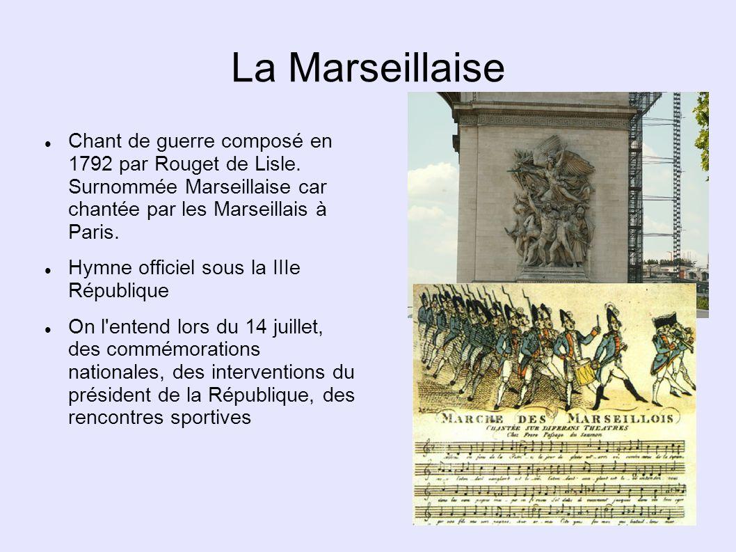 La Marseillaise Chant de guerre composé en 1792 par Rouget de Lisle. Surnommée Marseillaise car chantée par les Marseillais à Paris.