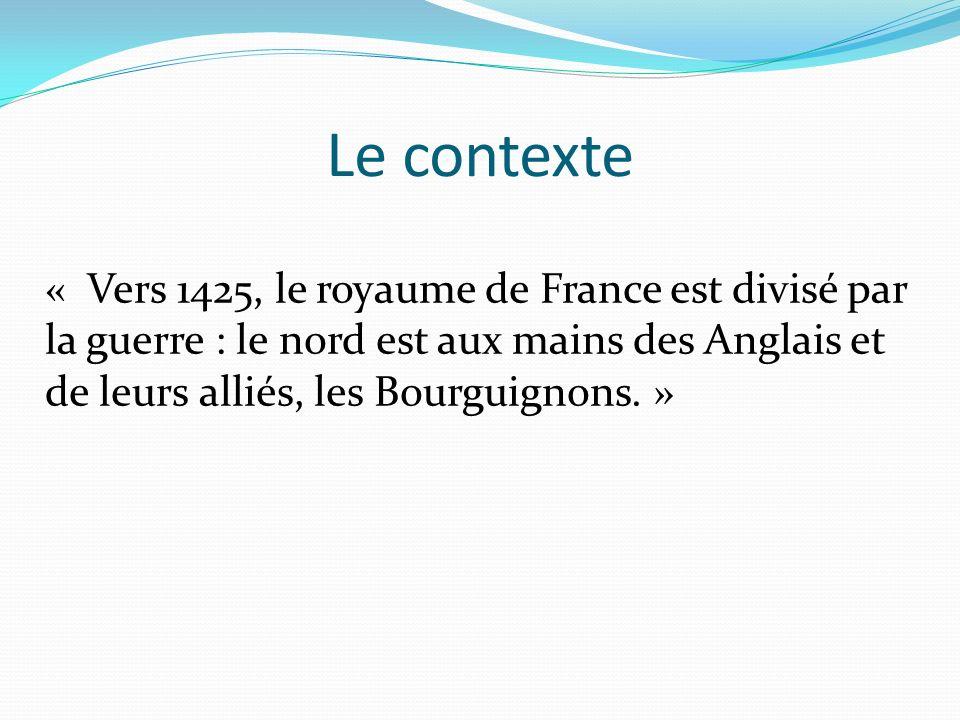 Le contexte « Vers 1425, le royaume de France est divisé par la guerre : le nord est aux mains des Anglais et de leurs alliés, les Bourguignons. »