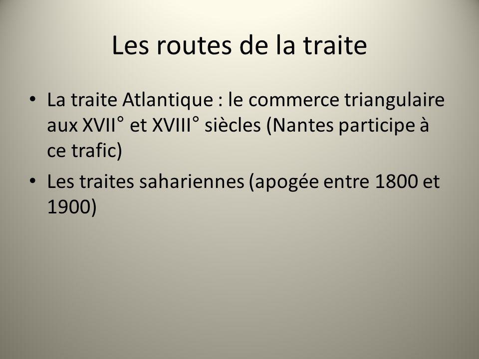 Les routes de la traite La traite Atlantique : le commerce triangulaire aux XVII° et XVIII° siècles (Nantes participe à ce trafic)