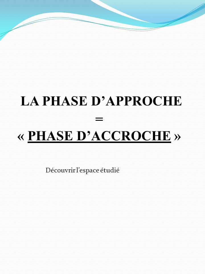 LA PHASE D'APPROCHE = « PHASE D'ACCROCHE »