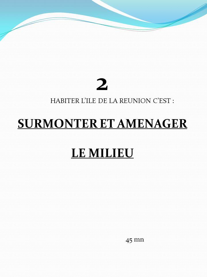 2 SURMONTER ET AMENAGER LE MILIEU HABITER L'ILE DE LA REUNION C'EST :
