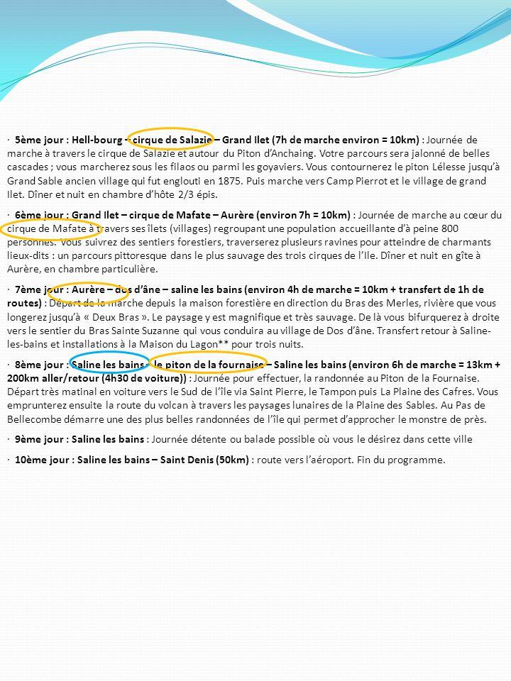 · 5ème jour : Hell-bourg – cirque de Salazie – Grand Ilet (7h de marche environ = 10km) : Journée de marche à travers le cirque de Salazie et autour du Piton d'Anchaing. Votre parcours sera jalonné de belles cascades ; vous marcherez sous les filaos ou parmi les goyaviers. Vous contournerez le piton Lélesse jusqu'à Grand Sable ancien village qui fut englouti en 1875. Puis marche vers Camp Pierrot et le village de grand Ilet. Dîner et nuit en chambre d'hôte 2/3 épis.