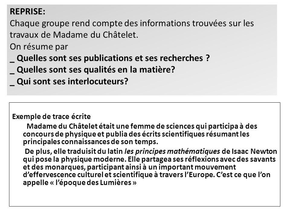 REPRISE: Chaque groupe rend compte des informations trouvées sur les travaux de Madame du Châtelet. On résume par _ Quelles sont ses publications et ses recherches _ Quelles sont ses qualités en la matière _ Qui sont ses interlocuteurs