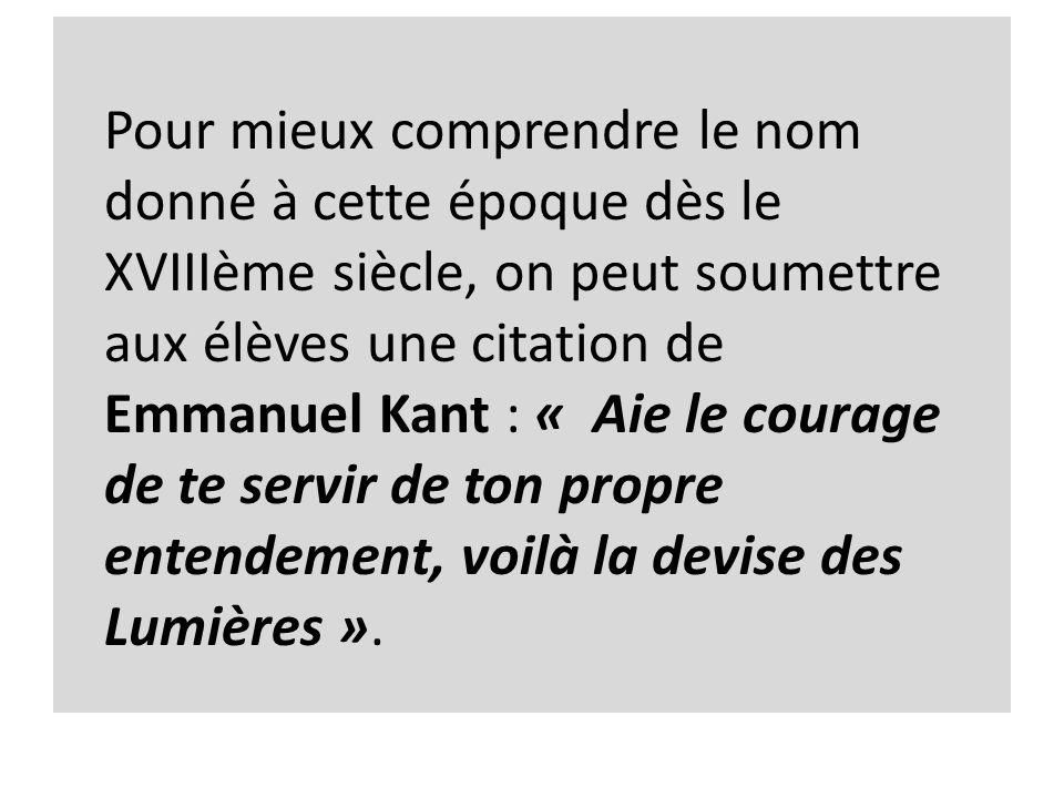 Pour mieux comprendre le nom donné à cette époque dès le XVIIIème siècle, on peut soumettre aux élèves une citation de Emmanuel Kant : « Aie le courage de te servir de ton propre entendement, voilà la devise des Lumières ».