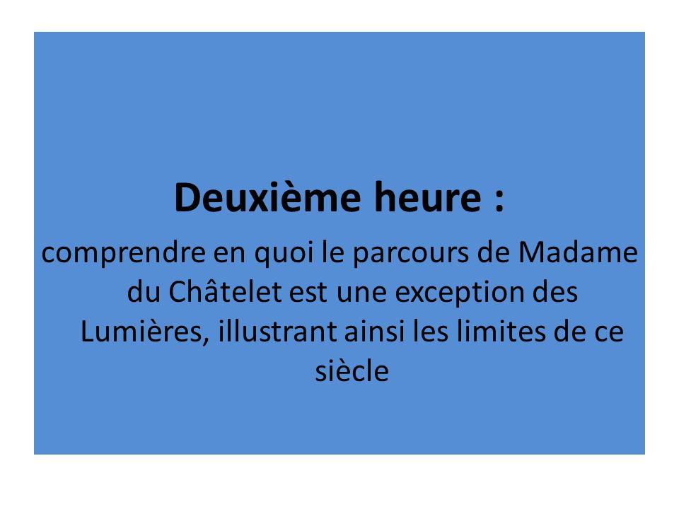 Deuxième heure : comprendre en quoi le parcours de Madame du Châtelet est une exception des Lumières, illustrant ainsi les limites de ce siècle.