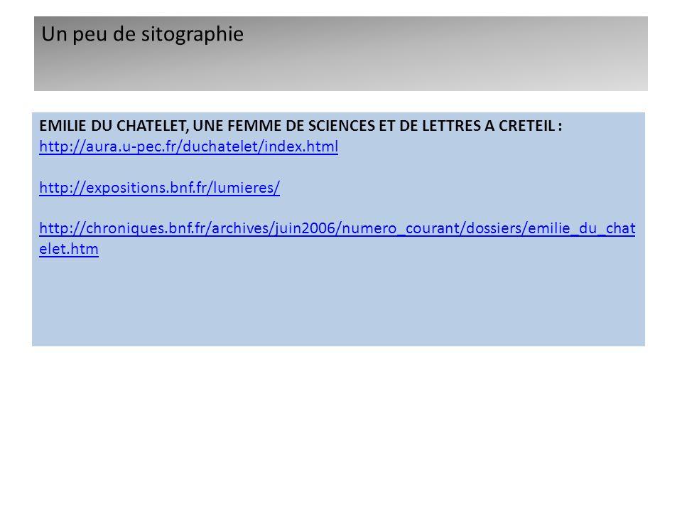 Un peu de sitographie EMILIE DU CHATELET, UNE FEMME DE SCIENCES ET DE LETTRES A CRETEIL : http://aura.u-pec.fr/duchatelet/index.html.