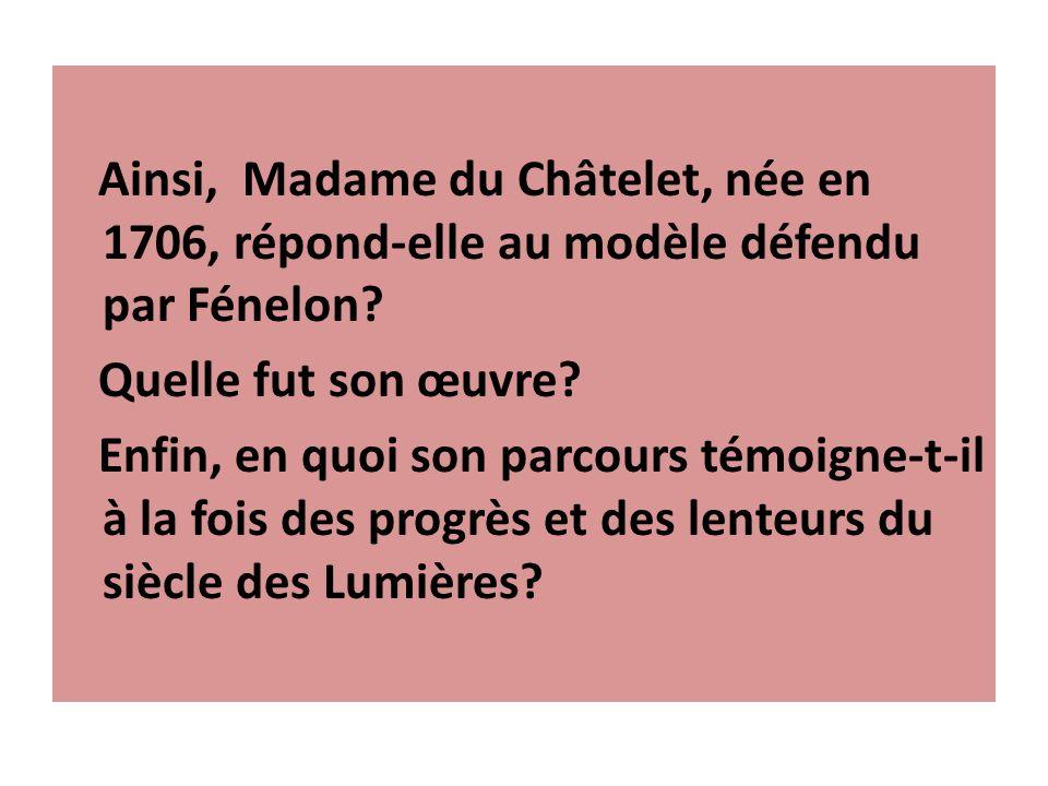 Ainsi, Madame du Châtelet, née en 1706, répond-elle au modèle défendu par Fénelon