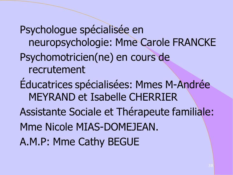 Psychologue spécialisée en neuropsychologie: Mme Carole FRANCKE Psychomotricien(ne) en cours de recrutement Éducatrices spécialisées: Mmes M-Andrée MEYRAND et Isabelle CHERRIER Assistante Sociale et Thérapeute familiale: Mme Nicole MIAS-DOMEJEAN.