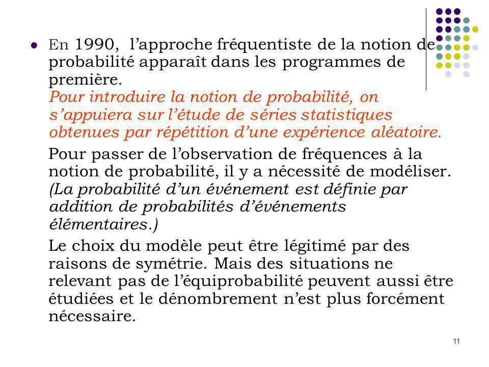 En 1990, l'approche fréquentiste de la notion de probabilité apparaît dans les programmes de première. Pour introduire la notion de probabilité, on s'appuiera sur l'étude de séries statistiques obtenues par répétition d'une expérience aléatoire.