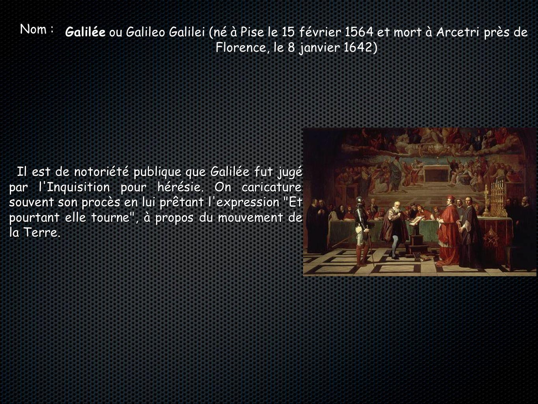Nom : Galilée ou Galileo Galilei (né à Pise le 15 février 1564 et mort à Arcetri près de Florence, le 8 janvier 1642)