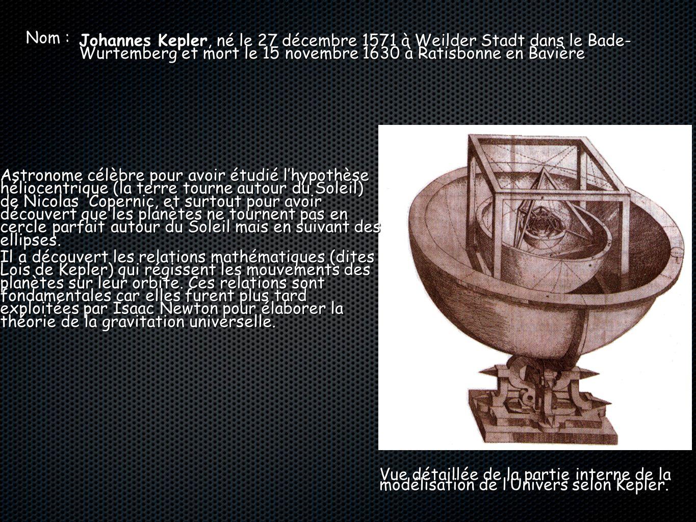 Nom : Johannes Kepler, né le 27 décembre 1571 à Weilder Stadt dans le Bade- Wurtemberg et mort le 15 novembre 1630 à Ratisbonne en Bavière.