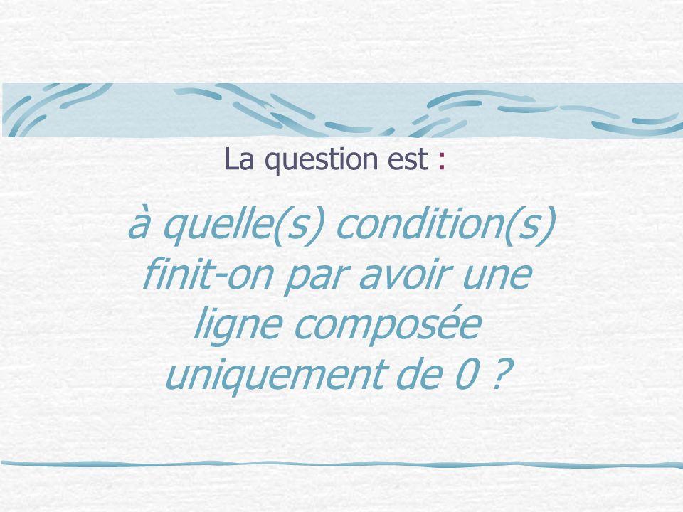 La question est : à quelle(s) condition(s) finit-on par avoir une ligne composée uniquement de 0
