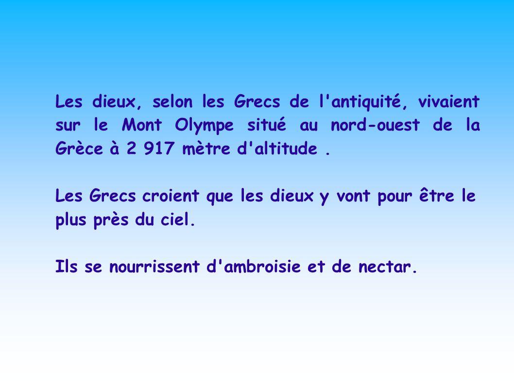 Les dieux, selon les Grecs de l antiquité, vivaient sur le Mont Olympe situé au nord-ouest de la Grèce à 2 917 mètre d altitude .