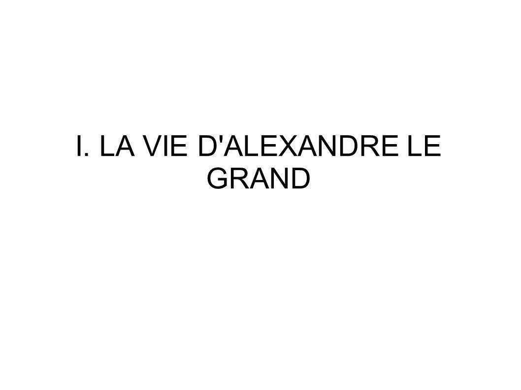 I. LA VIE D ALEXANDRE LE GRAND