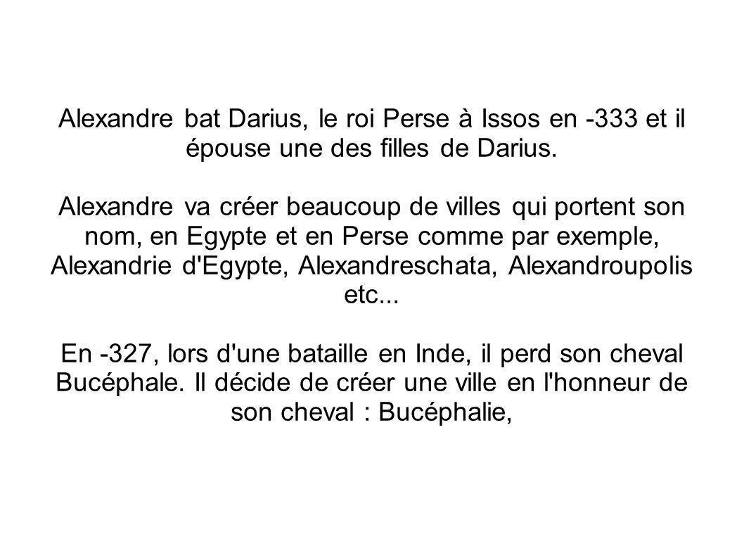 Alexandre bat Darius, le roi Perse à Issos en -333 et il épouse une des filles de Darius.