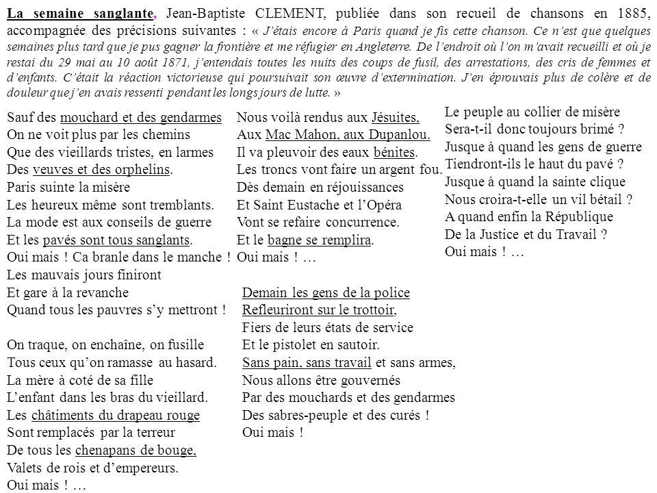 La semaine sanglante, Jean-Baptiste CLEMENT, publiée dans son recueil de chansons en 1885, accompagnée des précisions suivantes : « J'étais encore à Paris quand je fis cette chanson. Ce n'est que quelques semaines plus tard que je pus gagner la frontière et me réfugier en Angleterre. De l'endroit où l'on m'avait recueilli et où je restai du 29 mai au 10 août 1871, j'entendais toutes les nuits des coups de fusil, des arrestations, des cris de femmes et d'enfants. C'était la réaction victorieuse qui poursuivait son œuvre d'extermination. J'en éprouvais plus de colère et de douleur que j'en avais ressenti pendant les longs jours de lutte. »