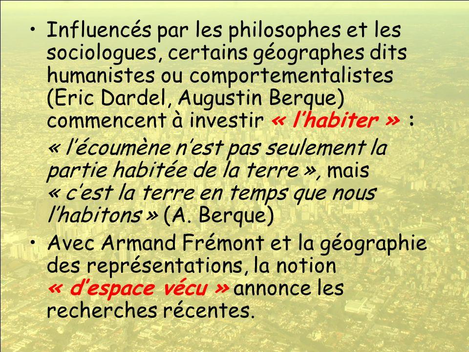 Influencés par les philosophes et les sociologues, certains géographes dits humanistes ou comportementalistes (Eric Dardel, Augustin Berque) commencent à investir « l'habiter » :