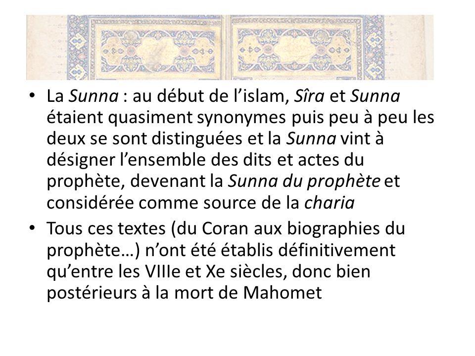 La Sunna : au début de l'islam, Sîra et Sunna étaient quasiment synonymes puis peu à peu les deux se sont distinguées et la Sunna vint à désigner l'ensemble des dits et actes du prophète, devenant la Sunna du prophète et considérée comme source de la charia