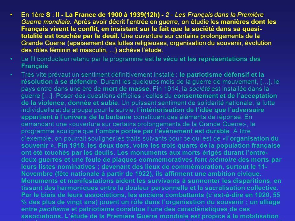 En 1ère S : II - La France de 1900 à 1939(12h) - 2 - Les Français dans la Première Guerre mondiale. Après avoir décrit l'entrée en guerre, on étudie les manières dont les Français vivent le conflit, en insistant sur le fait que la société dans sa quasi- totalité est touchée par le deuil. Une ouverture sur certains prolongements de la Grande Guerre (apaisement des luttes religieuses, organisation du souvenir, évolution des rôles féminin et masculin, ...) achève l'étude.