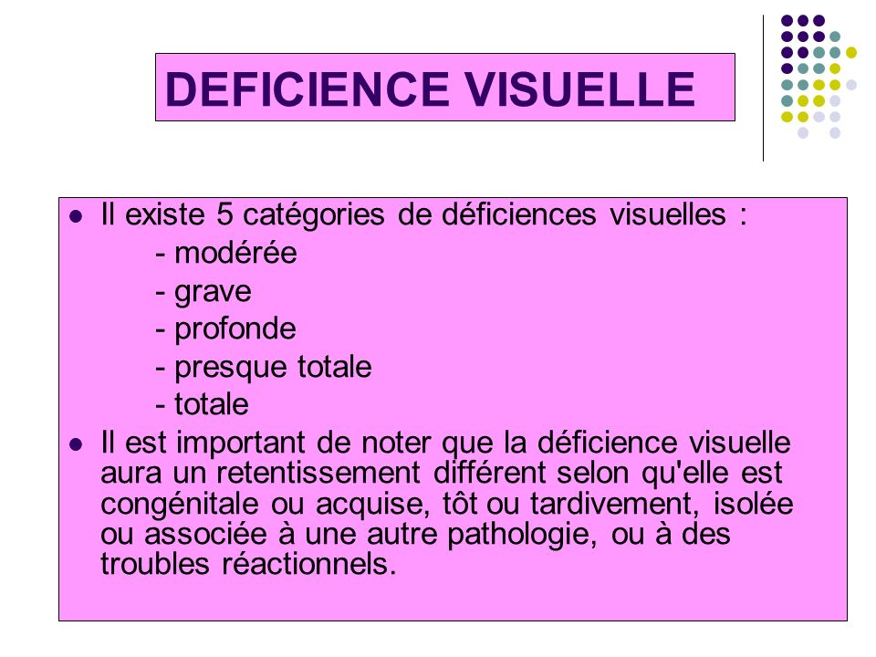 DEFICIENCE VISUELLE Il existe 5 catégories de déficiences visuelles :