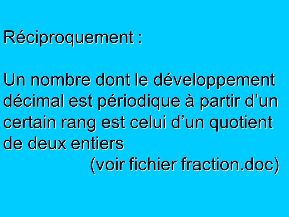 Réciproquement : Un nombre dont le développement décimal est périodique à partir d'un certain rang est celui d'un quotient de deux entiers (voir fichier fraction.doc)