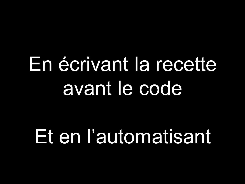 En écrivant la recette avant le code Et en l'automatisant