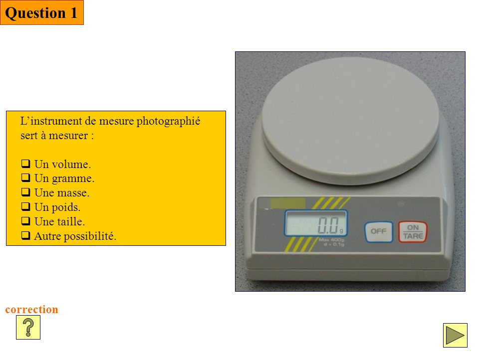 Question 1 L'instrument de mesure photographié sert à mesurer :
