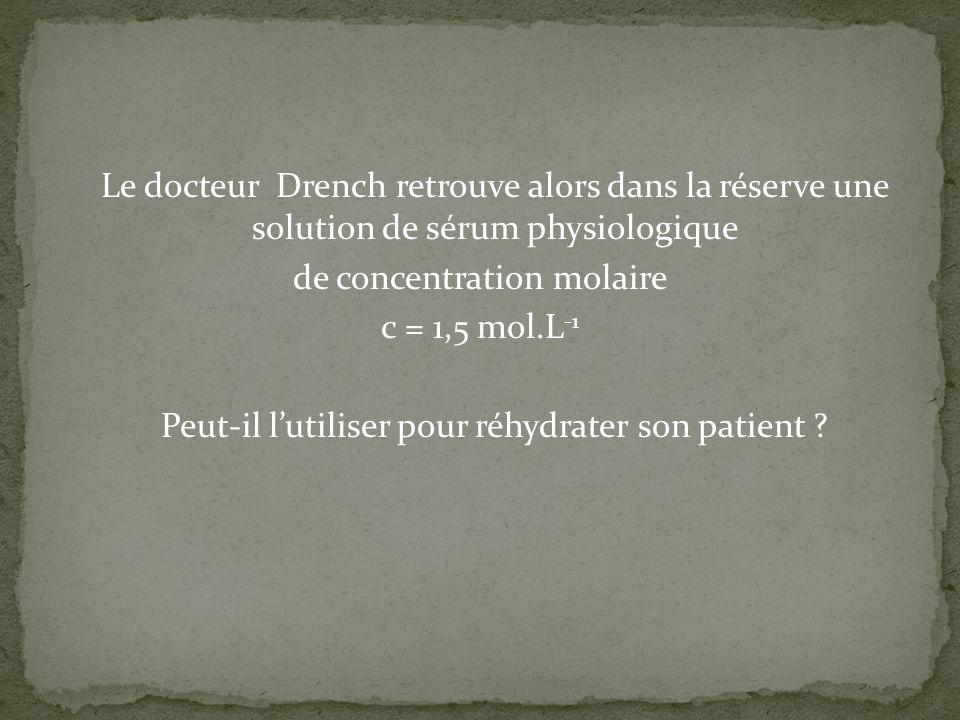 Le docteur Drench retrouve alors dans la réserve une solution de sérum physiologique de concentration molaire c = 1,5 mol.L-1 Peut-il l'utiliser pour réhydrater son patient