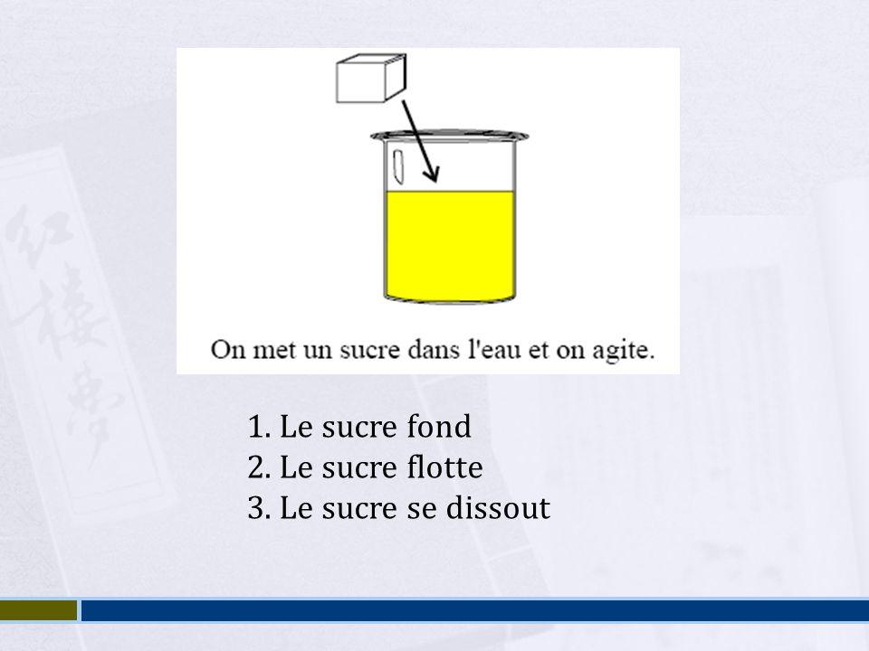 1. Le sucre fond 2. Le sucre flotte 3. Le sucre se dissout