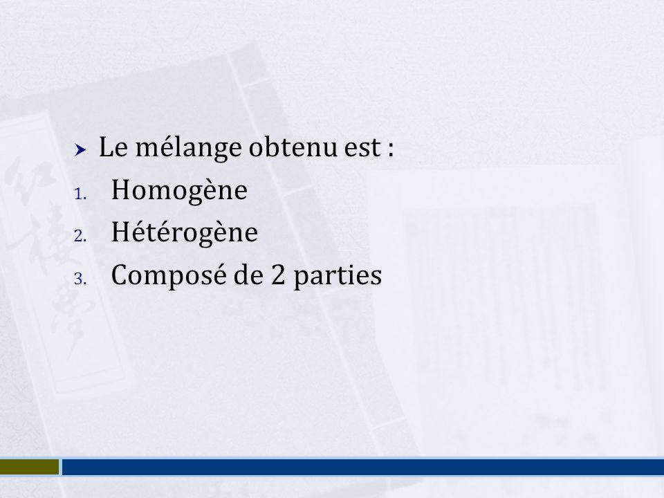 Le mélange obtenu est : Homogène Hétérogène Composé de 2 parties