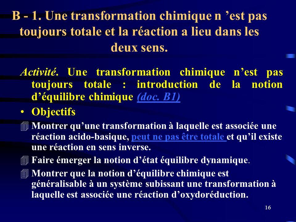 B - 1. Une transformation chimique n 'est pas toujours totale et la réaction a lieu dans les deux sens.