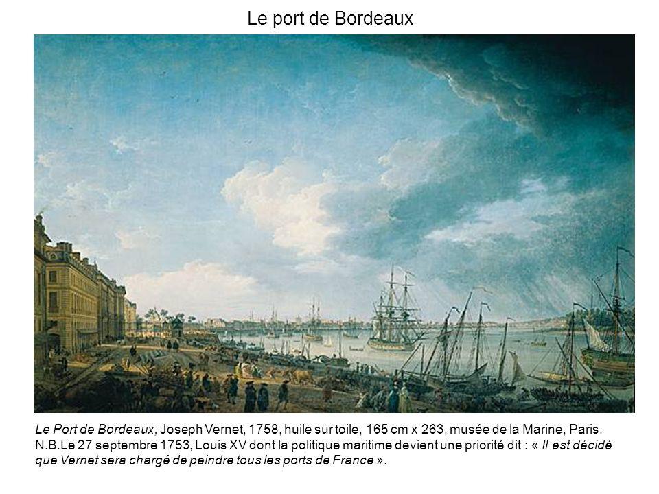 Le port de Bordeaux Le Port de Bordeaux, Joseph Vernet, 1758, huile sur toile, 165 cm x 263, musée de la Marine, Paris.