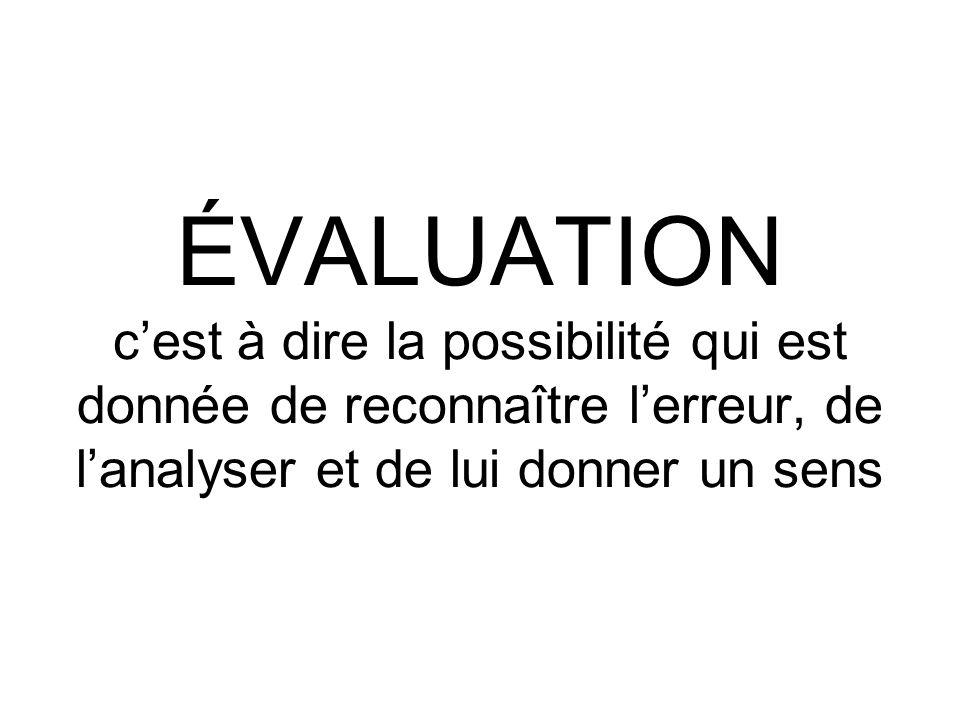 ÉVALUATION c'est à dire la possibilité qui est donnée de reconnaître l'erreur, de l'analyser et de lui donner un sens