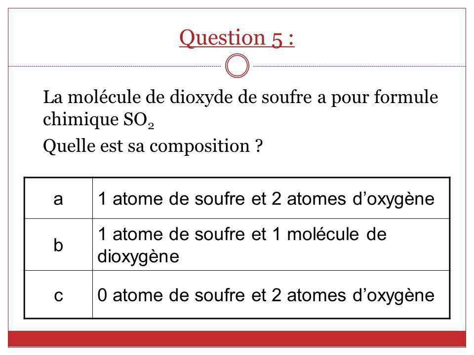 Question 5 : La molécule de dioxyde de soufre a pour formule chimique SO2. Quelle est sa composition