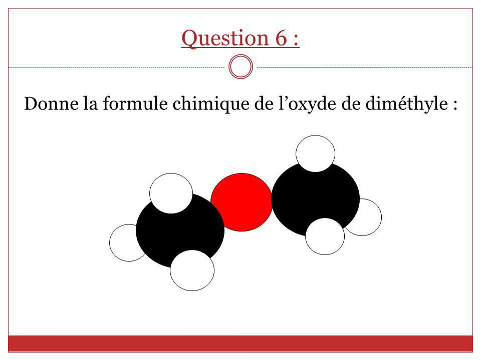 Question 6 : Donne la formule chimique de l'oxyde de diméthyle :