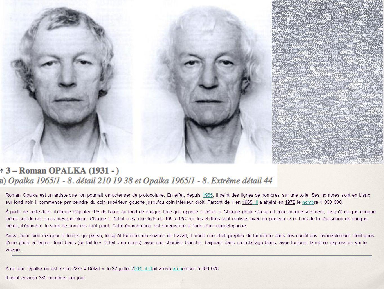 Roman Opalka est un artiste que l on pourrait caractériser de protocolaire. En effet, depuis 1965, il peint des lignes de nombres sur une toile. Ses nombres sont en blanc sur fond noir, il commence par peindre du coin supérieur gauche jusqu au coin inférieur droit. Partant de 1 en 1965, il a atteint en 1972 le nombre 1 000 000.