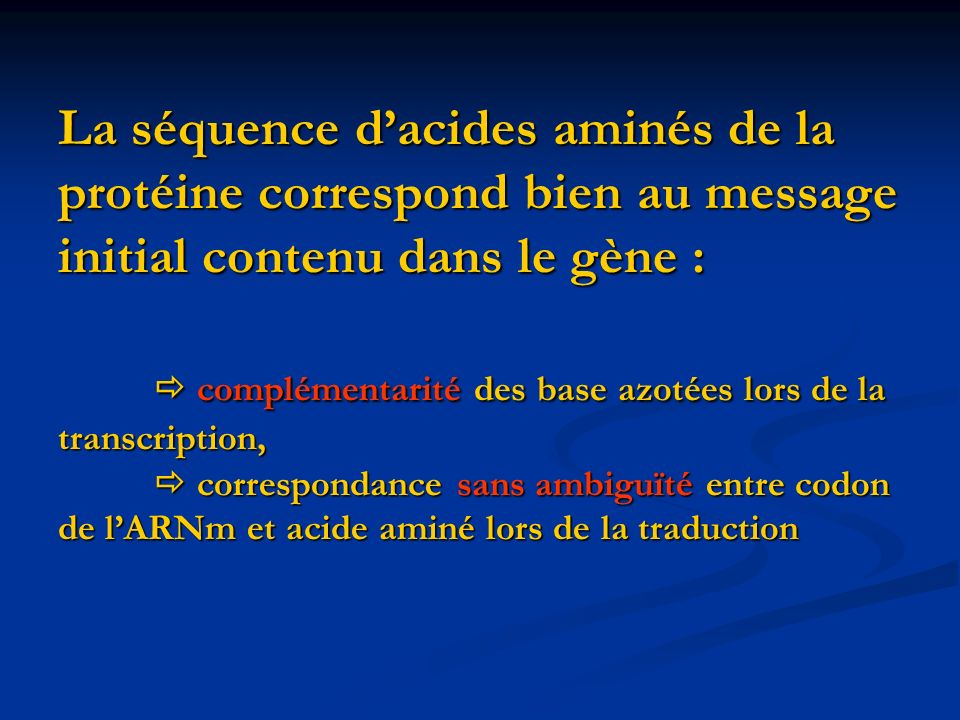 La séquence d'acides aminés de la protéine correspond bien au message initial contenu dans le gène :  complémentarité des base azotées lors de la transcription,  correspondance sans ambiguïté entre codon de l'ARNm et acide aminé lors de la traduction