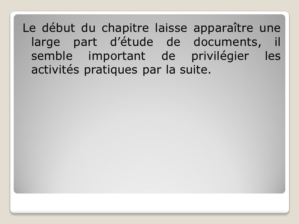 Le début du chapitre laisse apparaître une large part d'étude de documents, il semble important de privilégier les activités pratiques par la suite.
