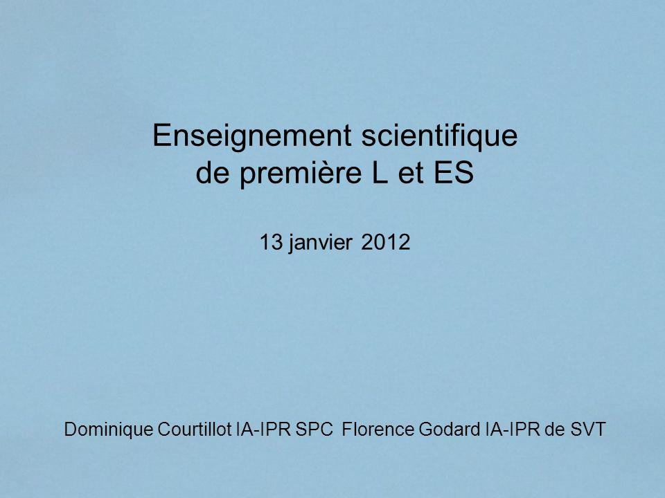 Enseignement scientifique de première L et ES 13 janvier 2012 Dominique Courtillot IA-IPR SPC Florence Godard IA-IPR de SVT
