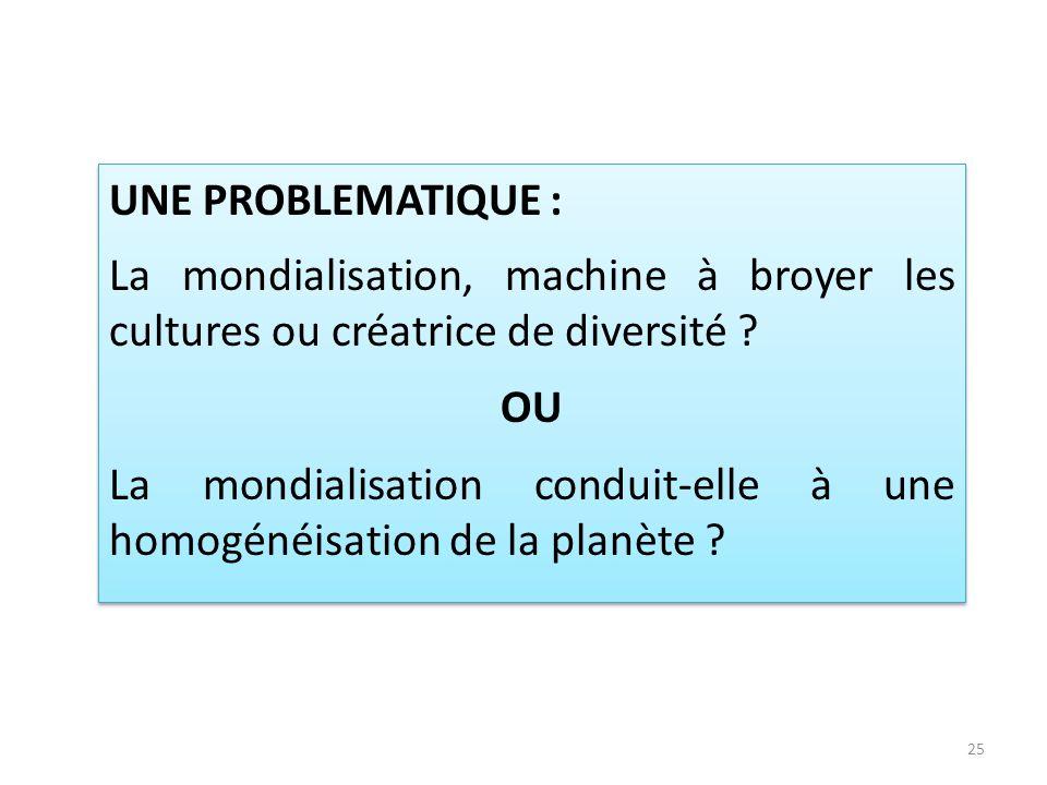 UNE PROBLEMATIQUE : La mondialisation, machine à broyer les cultures ou créatrice de diversité OU.
