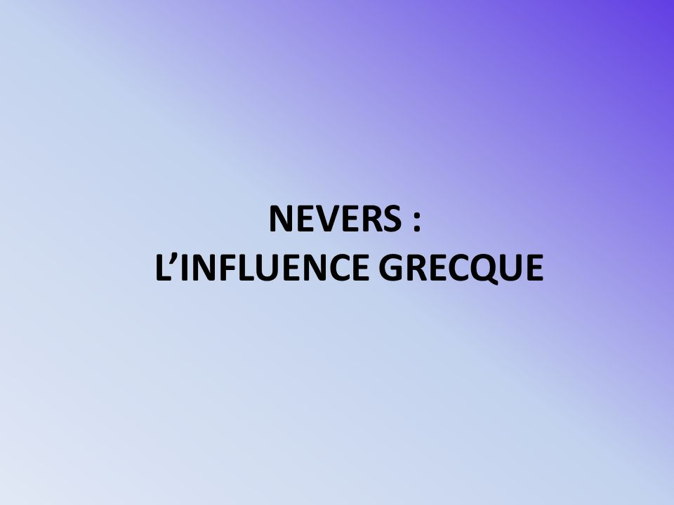 NEVERS : L'INFLUENCE GRECQUE