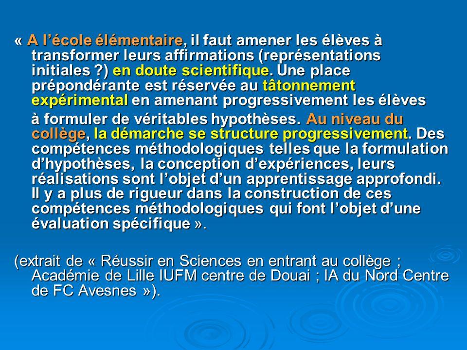 « A l'école élémentaire, il faut amener les élèves à transformer leurs affirmations (représentations initiales ) en doute scientifique. Une place prépondérante est réservée au tâtonnement expérimental en amenant progressivement les élèves