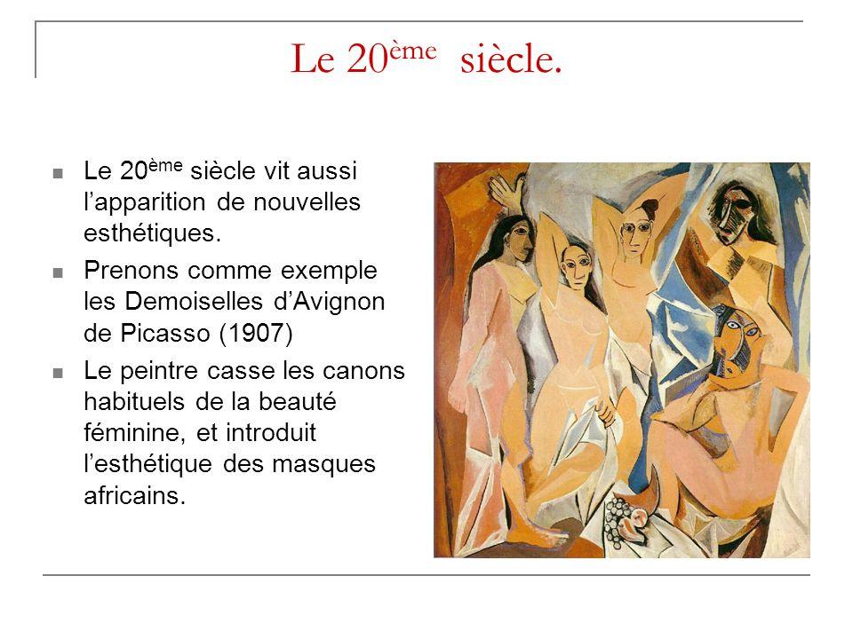 Le 20ème siècle. Le 20ème siècle vit aussi l'apparition de nouvelles esthétiques. Prenons comme exemple les Demoiselles d'Avignon de Picasso (1907)