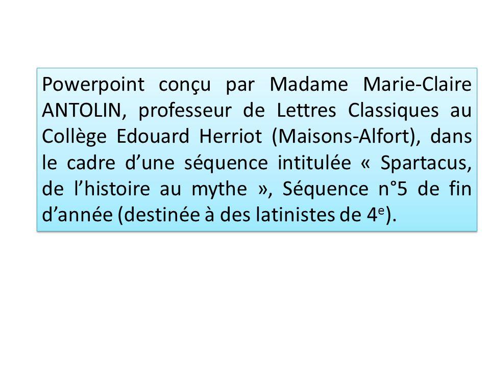 Powerpoint conçu par Madame Marie-Claire ANTOLIN, professeur de Lettres Classiques au Collège Edouard Herriot (Maisons-Alfort), dans le cadre d'une séquence intitulée « Spartacus, de l'histoire au mythe », Séquence n°5 de fin d'année (destinée à des latinistes de 4e).