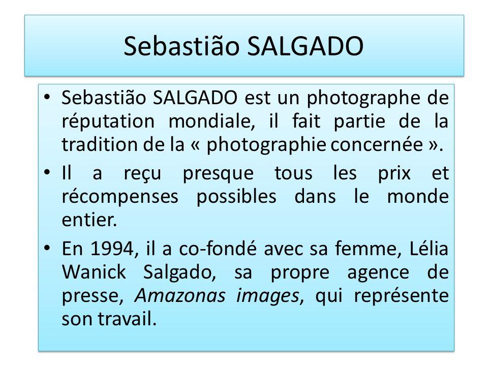 Sebastião SALGADO Sebastião SALGADO est un photographe de réputation mondiale, il fait partie de la tradition de la « photographie concernée ».